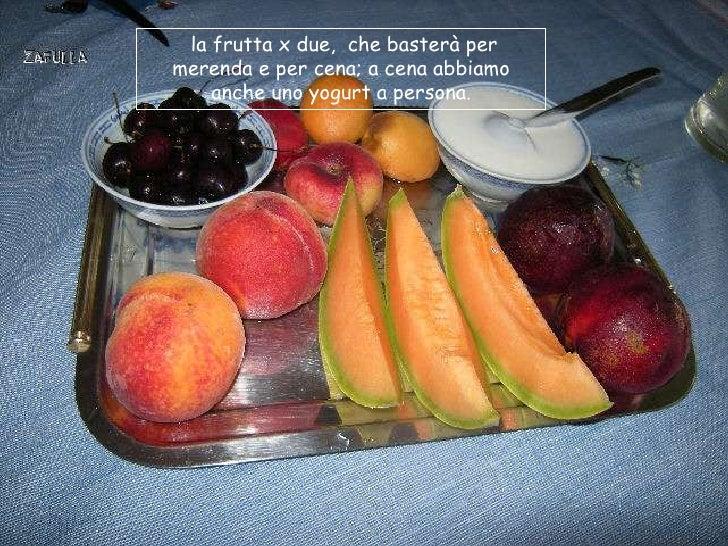 la frutta x due, che basterà permerenda e per cena; a cena abbiamo    anche uno yogurt a persona.