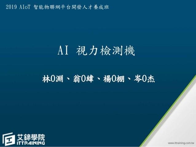 AI 視力檢測機 林O淵、翁O緯、楊O棚、岑O杰 2019 AIoT 智能物聯網平台開發人才養成班