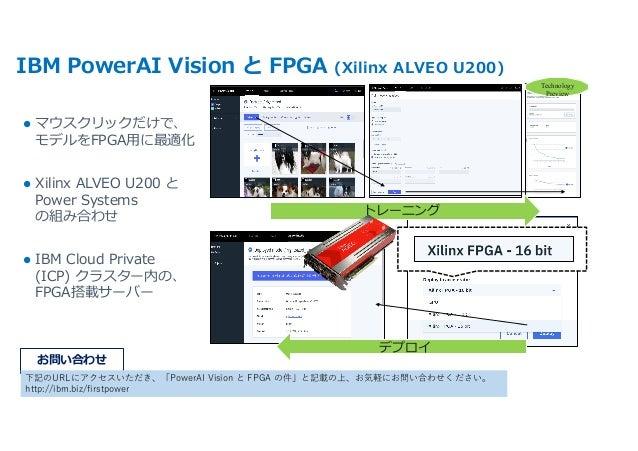IBM PowerAI Vision と FPGA (Xilinx ALVEO U200) l マウスクリックだけで、 モデルをFPGA⽤に最適化 l Xilinx ALVEO U200 と Power Systems の組み合わせ l IBM...