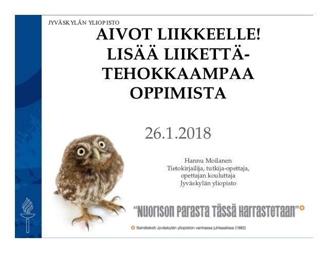 JYVÄSKYLÄN YLIOPISTO AIVOT LIIKKEELLE! LISÄÄ LIIKETTÄ- TEHOKKAAMPAA OPPIMISTA 26.1.2018 Hannu Moilanen Tietokirjailija, tu...