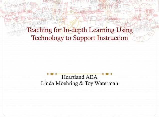 Teaching for In-depth Learning Using Technology to Support Instruction           Heartland AEA    Linda Moehring & Toy Wat...