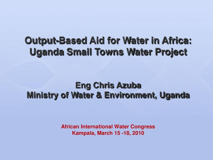 Output-Based Aid for Water in Africa:  Uganda Small Towns Water Project                Eng Chris Azuba Ministry of Water &...