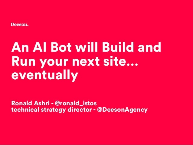 An AI Bot will Build and Run your next site… eventually Ronald Ashri - @ronald_istos technical strategy director - @Deeson...