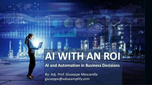 AI WITH AN ROI AI and Automation in Business Decisions By: Adj. Prof. Giuseppe Mascarella giuseppe@valueamplify.com