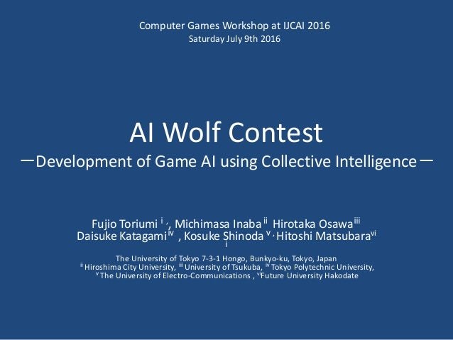 AI Wolf Contest -Development of Game AI using Collective Intelligence- Fujio Toriumiⅰ,, Michimasa Inabaⅱ Hirotaka Osawaⅲ D...