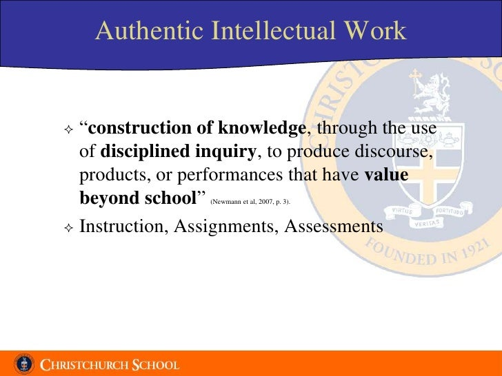 """Authentic Intellectual Work    """"construction of knowledge, through the use   of disciplined inquiry, to produce discourse..."""