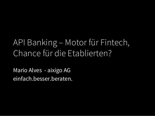 API Banking – Motor für Fintech, Chance für die Etablierten? Mario Alves - aixigo AG einfach.besser.beraten.