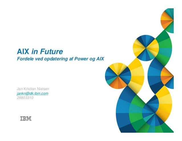© 2013 IBM Corporation1 Title of presentation goes here AIX in Future Fordele ved opdatering af Power og AIX Jan Kristian ...