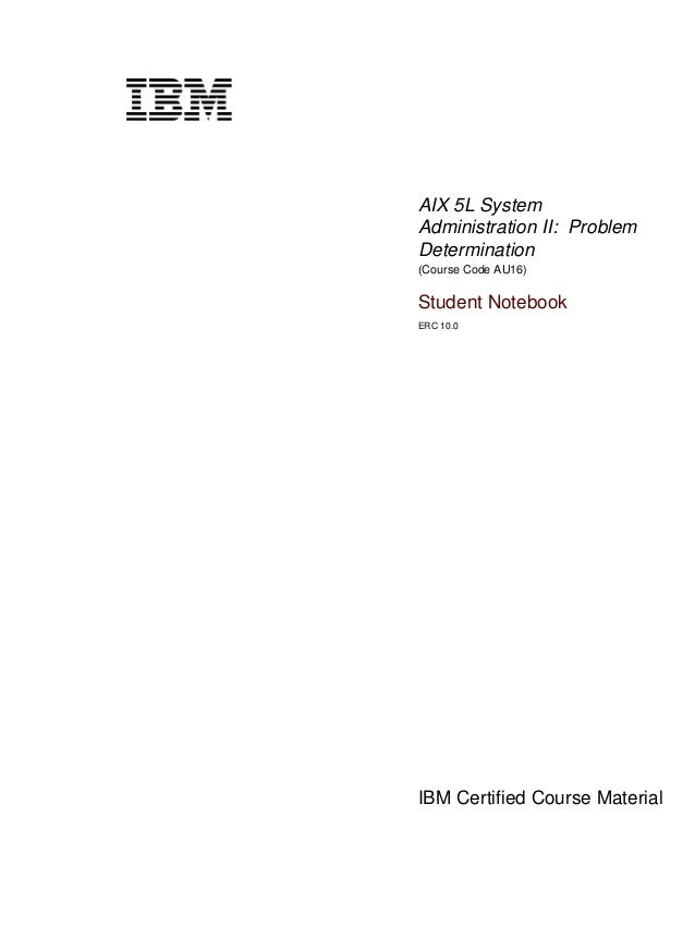 AIX 5L SystemAdministration II: ProblemDetermination(Course Code AU16)Student NotebookERC 10.0IBM Certified Course Materia...