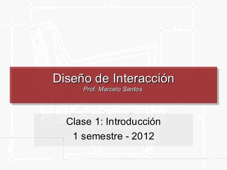 Diseño de Interacción     Prof. Marcelo Santos  Clase 1: Introducción   1 semestre - 2012