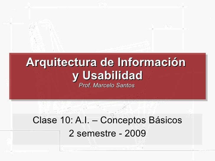 Arquitectura de Información  y Usabilidad Prof. Marcelo Santos  Clase 10: A.I. – Conceptos Básicos 2 semestre - 2009