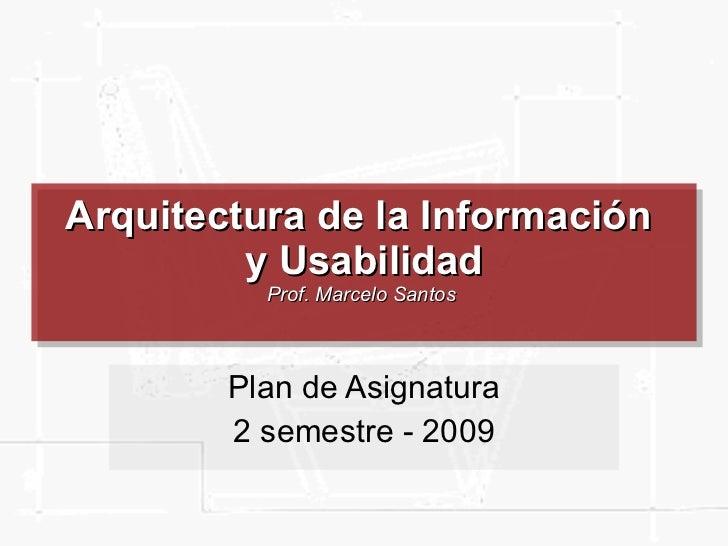 Arquitectura de la Información  y Usabilidad Prof. Marcelo Santos  Plan de Asignatura 2 semestre - 2009
