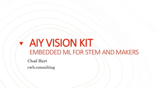 AIY VISION KIT EMBEDDED ML FOR STEM AND MAKERS Chad Hart cwh.consulting