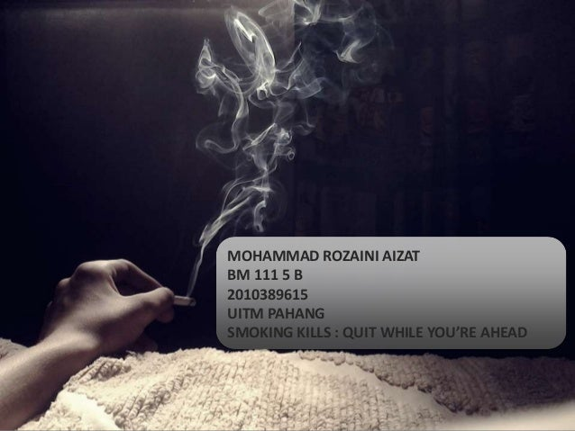 MOHAMMAD ROZAINI AIZATBM 111 5 B2010389615UITM PAHANGSMOKING KILLS : QUIT WHILE YOU'RE AHEAD