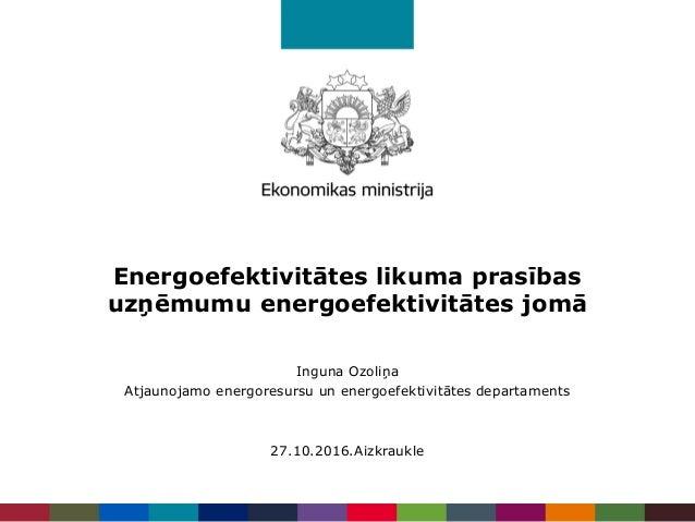 Energoefektivitātes likuma prasības uzņēmumu energoefektivitātes jomā Inguna Ozoliņa Atjaunojamo energoresursu un energoef...