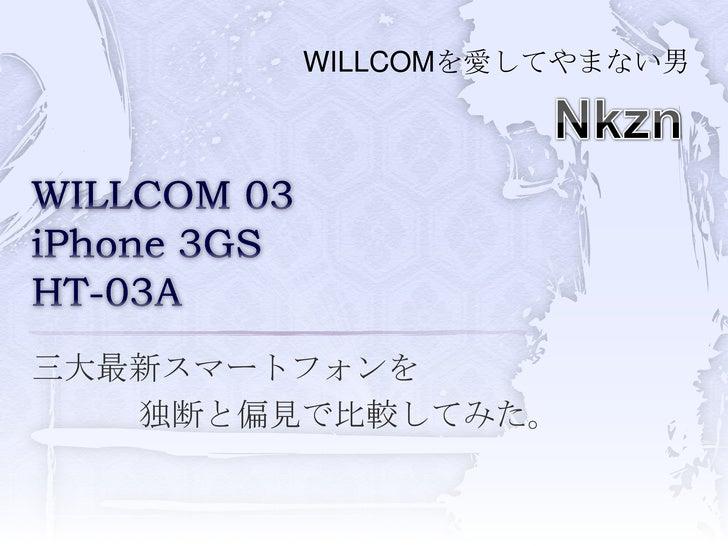 WILLCOMを愛してやまない男<br />Nkzn<br />WILLCOM 03iPhone 3GSHT-03A<br />三大最新スマートフォンを<br />独断と偏見で比較してみた。<br />