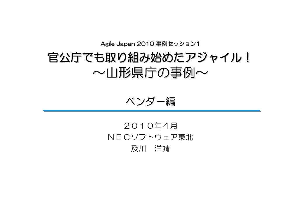 Agile Japan 2010 事例セッション1  官公庁でも取り組み始めたアジャイル!    ~山形県庁の事例~            ベンダー編         2010年4月      NECソフトウェア東北         及川 洋靖