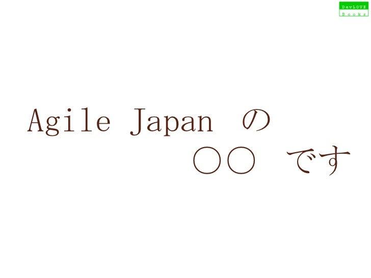 Agile Japan  の  ○○  です