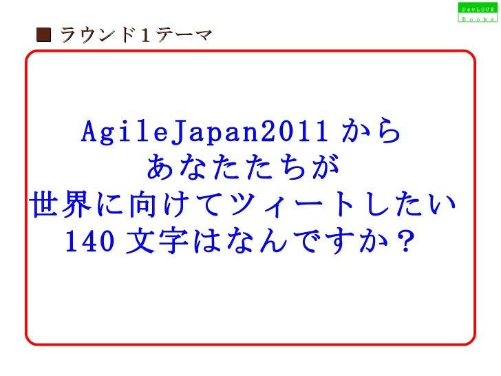 ■ ラウンド1テーマ AgileJapan2011 から あなたたちが 世界に向けてツィートしたい 140 文字はなんですか?