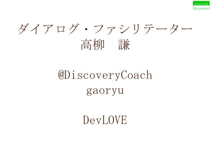 ダイアログ・ファシリテーター 高柳 謙 @DiscoveryCoach gaoryu DevLOVE