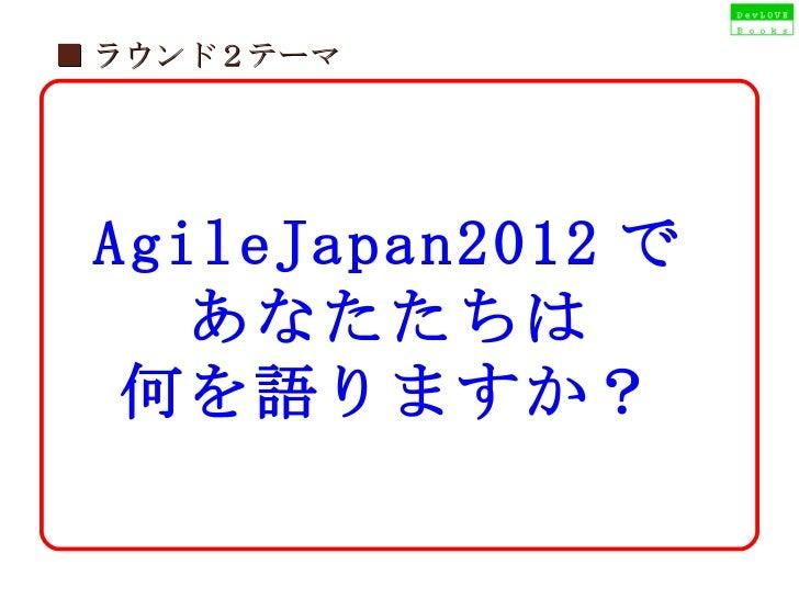 ■ ラウンド2テーマ AgileJapan2012 で あなたたちは 何を語りますか?