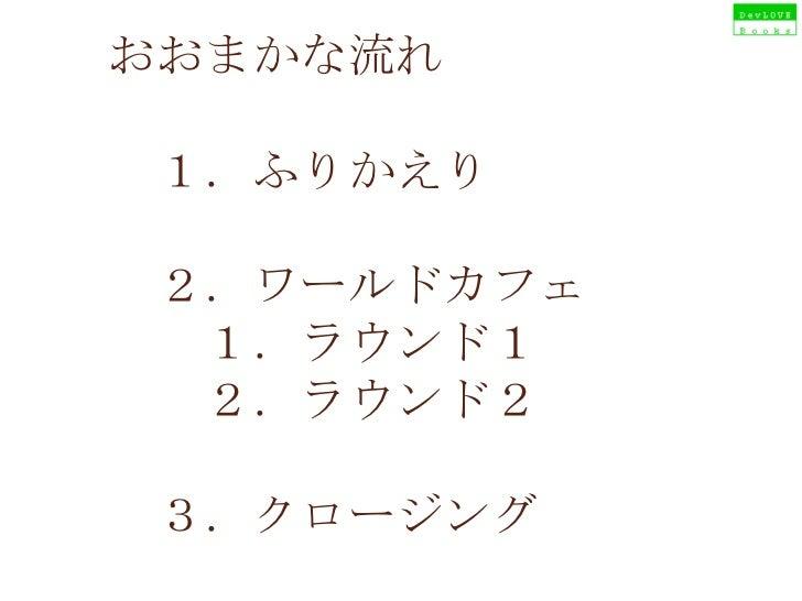 おおまかな流れ  1.ふりかえり    2.ワールドカフェ   1.ラウンド1   2.ラウンド2  3.クロージング