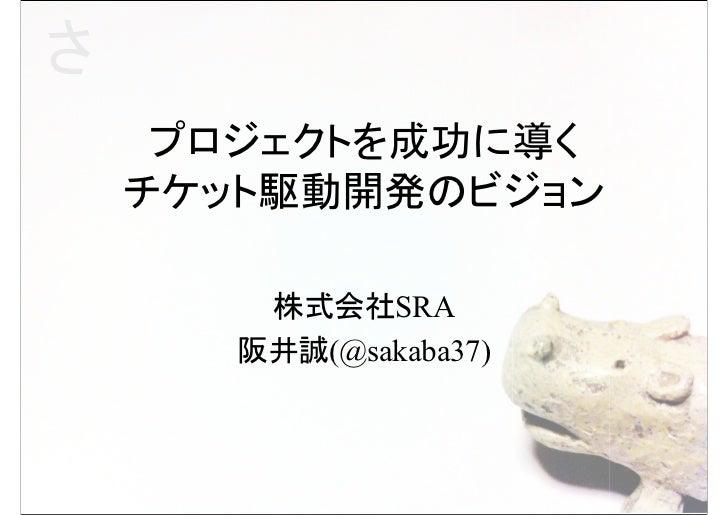 さ     プロジェクトを成功に導く    チケット駆動開発のビジョン        株式会社SRA       阪井誠(@sakaba37)