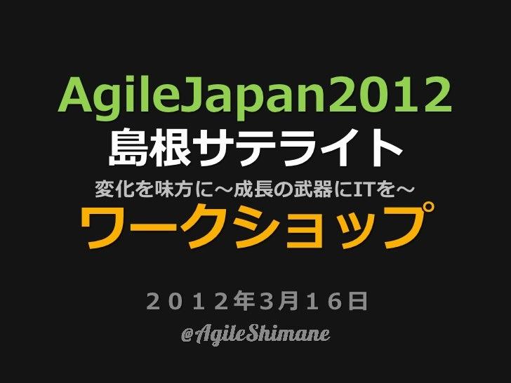 AgileJapan2012 島根サテライト 変化を味方に〜成長の武器にITを〜ワークショップ   2012年3月16日