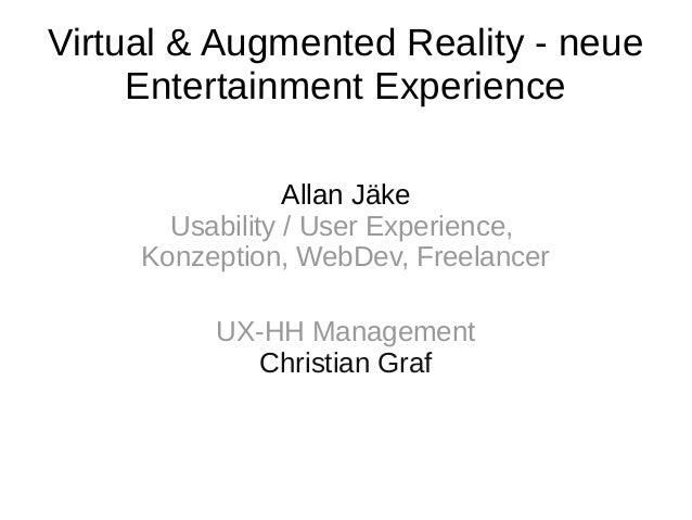 Virtual & Augmented Reality - neue Entertainment Experience Allan Jäke Usability / User Experience, Konzeption, WebDev, Fr...