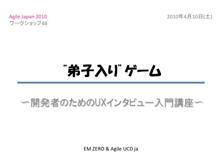"Agile Japan 2010                              2010年4月10日(土) ワークショップ4B                        ""弟子入り""ゲーム      〜開発者のためのUXインタビ..."
