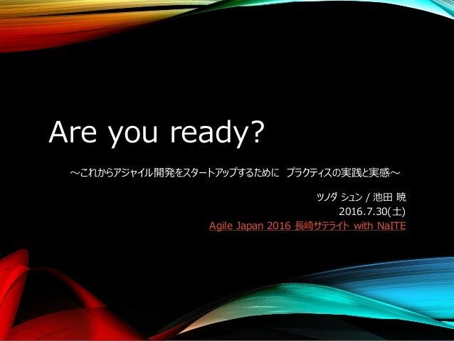 Are you ready? ~これからアジャイル開発をスタートアップするために プラクティスの実践と実感~ ツノダ シュン / 池田 暁 2016.7.30(土) Agile Japan 2016 長崎サテライト with NaITE