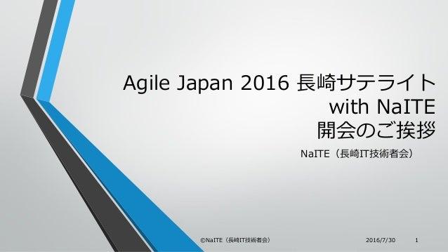 Agile Japan 2016 長崎サテライト with NaITE 開会のご挨拶 NaITE(長崎IT技術者会) 2016/7/30©NaITE(長崎IT技術者会) 1