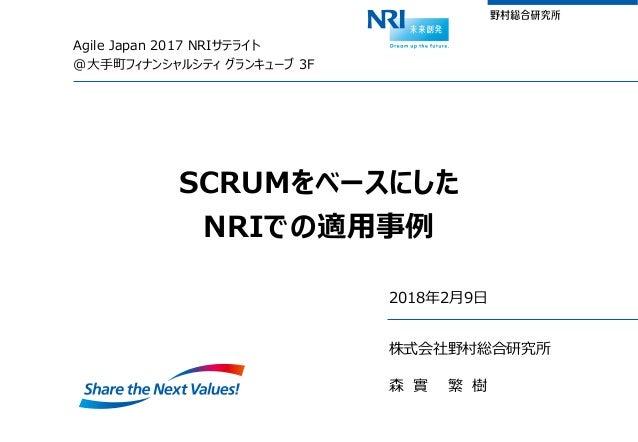 Agile Japan 2017 NRIサテライト @大手町フィナンシャルシティ グランキューブ 3F SCRUMをベースにした NRIでの適用事例 2018年2月9日 株式会社野村総合研究所 森 實 繁 樹