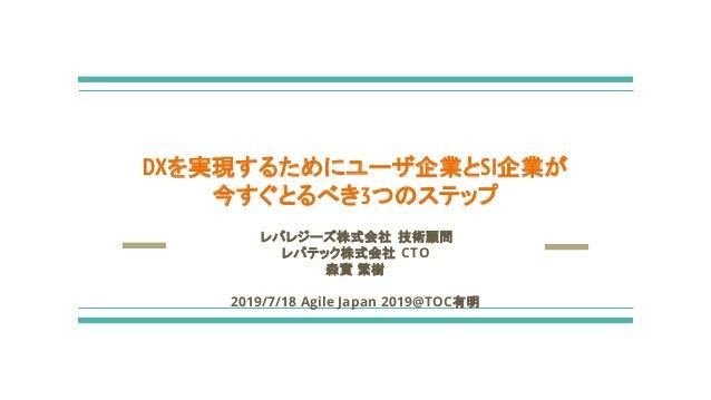 レバレジーズ株式会社 技術顧問 レバテック株式会社 CTO 森實 繁樹 2019/7/18 Agile Japan 2019@TOC有明 DXを実現するためにユーザ企業とSI企業が 今すぐとるべき3つのステップ