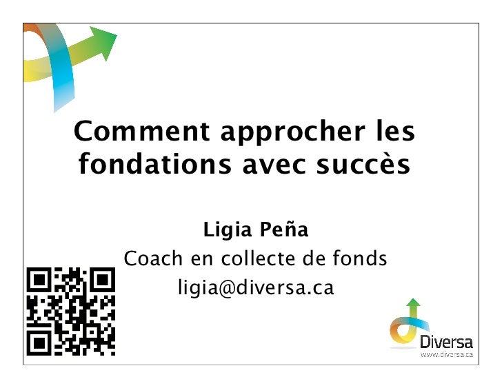 Comment approcher lesfondations avec succès          Ligia Peña   Coach en collecte de fonds       ligia@diversa.ca