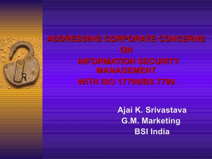 ADDRESSING CORPORATE CONCERNS  ON  INFORMATION SECURITY MANAGEMENT  WITH  ISO 17799/ BS 7799. Ajai K. Srivastava G.M. Mark...