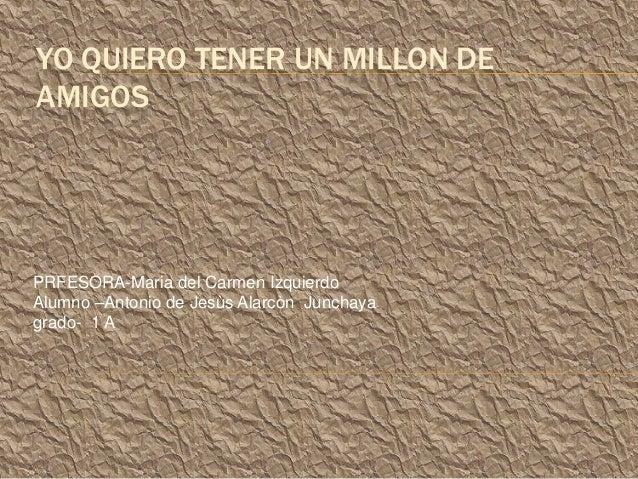 YO QUIERO TENER UN MILLON DE AMIGOS  PRFESORA-Maria del Carmen Izquierdo Alumno –Antonio de Jesùs Alarcòn Junchaya grado- ...
