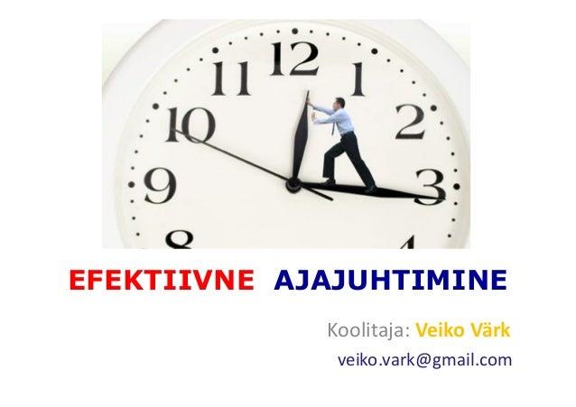 EFEKTIIVNE AJAJUHTIMINE Koolitaja: Veiko Värk veiko.vark@gmail.com
