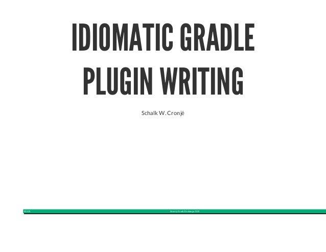 #GGX Groovy Grails Exchange 2015 IDIOMATIC GRADLE PLUGIN WRITING Schalk W. Cronjé