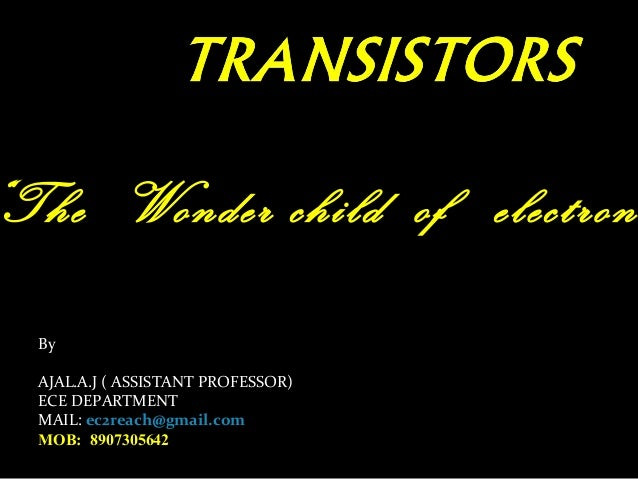The Wonder child of electronics By  AJAL.A.J ( ASSISTANT PROFESSOR)  ECE DEPARTMENT  MAIL: ec2reach@gmail.com  MOB: 890730...