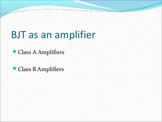 BJT Class A Amplifiers  Three biasing mode for class A amplifiers  common-emitter (CE) amplifier  common-collector (CC)...