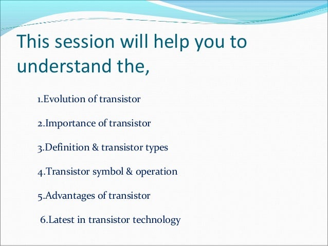 This session will help you to  understand the,  1.Evolution of transistor  2.Importance of transistor  3.Definition & tran...