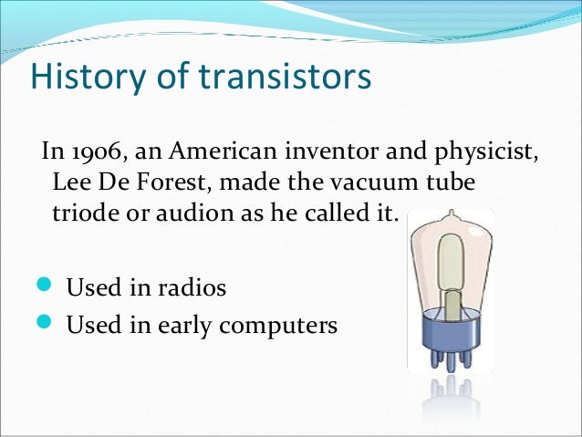 History of transistors  In 1906, an American inventor and physicist,  Lee De Forest, made the vacuum tube  triode or audio...