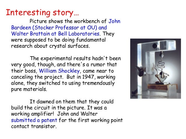 Interesting story…  Picture shows the workbench of John  Bardeen (Stocker Professor at OU) and  Walter Brattain at Bell La...