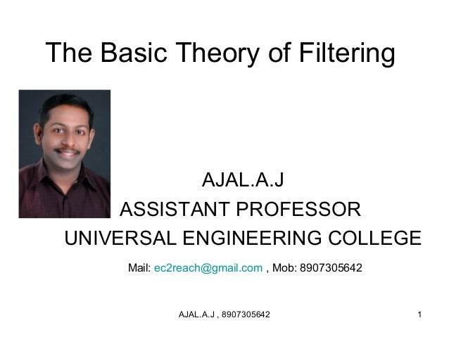 The Basic Theory of Filtering AJAL.A.J ASSISTANT PROFESSOR UNIVERSAL ENGINEERING COLLEGE Mail: ec2reach@gmail.com , Mob: 8...