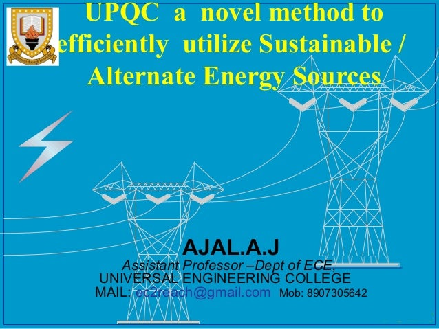 UPQC a novel method to efficiently utilize Sustainable / Alternate Energy Sources  AJAL.A.J  Assistant Professor –Dept of ...