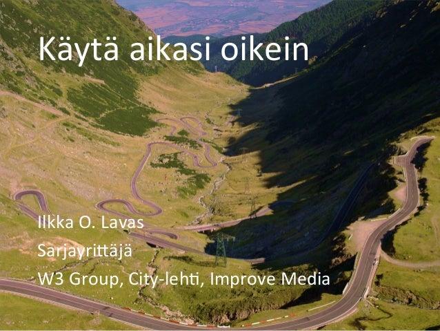 Käytä  aikasi  oikein   Ilkka  O.  Lavas   Sarjayri6äjä   W3  Group,  City-‐leh@,  Improve  Media ...