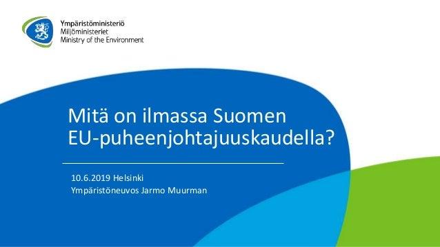 Mitä on ilmassa Suomen EU-puheenjohtajuuskaudella? 10.6.2019 Helsinki Ympäristöneuvos Jarmo Muurman