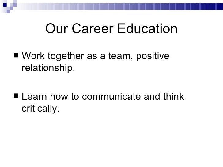 Our Career Education <ul><li>Work together as a team, positive relationship. </li></ul><ul><li>Learn how to communicate an...