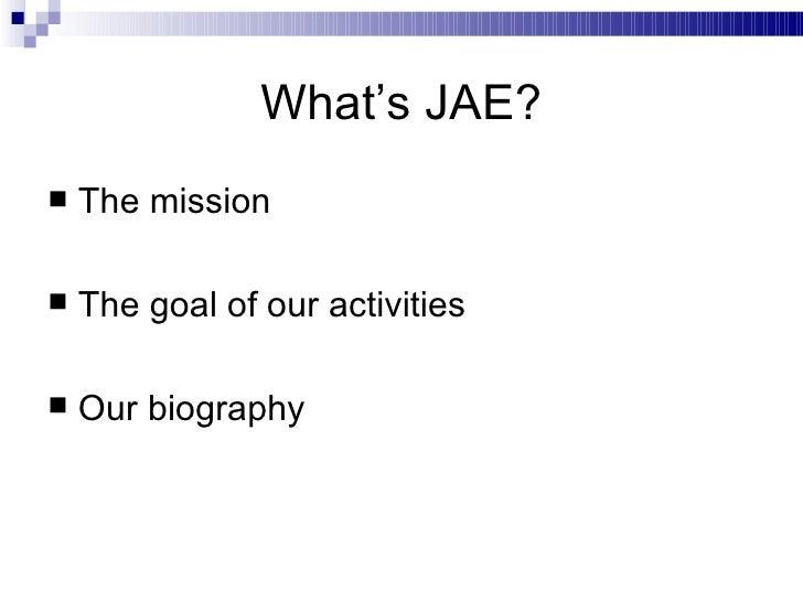 What's JAE? <ul><li>The mission </li></ul><ul><li>The goal of our activities </li></ul><ul><li>Our biography </li></ul>